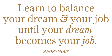 Learn to balance your dream and your job until your dream becomes your job