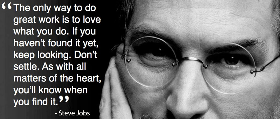 The only way to do great work is to love what you do. If you haven't found it yet, keep looking. Don't settle. As with all matters of the heart, you'll know when you find it. -Steve Jobs